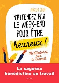 Anselm Grün - N'attendez pas le week-end pour être heureux ! - Méditations sur le travail.