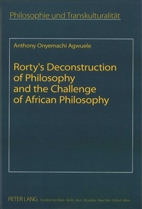 Anthony Agwuele - Rorty's Deconstruction of Philosophy and the Challenge of African Philosophy.