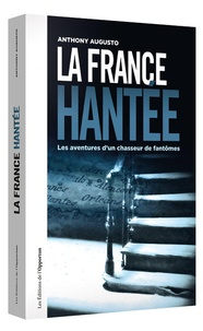 Anthony Augusto - La France hantée - Les aventures d'un chasseur de fantômes.