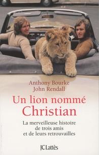 Anthony Bourke et John Rendall - Un lion nommé Christian - La merveilleuse histoire de trois amis et de leurs retrouvailles.