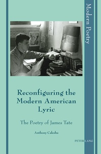 Anthony Caleshu - Reconfiguring the Modern American Lyric - The Poetry of James Tate.