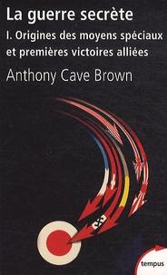 Anthony Cave Brown - La guerre secrète, Le rempart des mensonges - Volume 1, Origines des moyens spéciaux et premières victoires alliées.