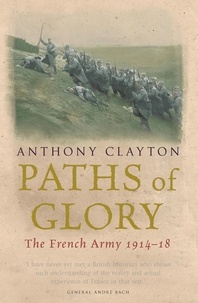 Anthony Clayton - Paths of Glory - The French Army, 1914-18.