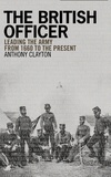 Anthony Clayton - The British Officer - Leading the Army from 1660 to the Present.
