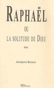 Anthony Danon - Raphaël ou la solitude de Dieu.