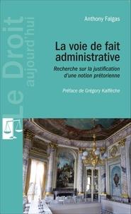 Anthony Falgas - La voie de fait administrative - Recherche sur la justification d'une notion prétorienne.