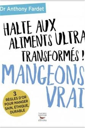 Anthony Fardet - Mangeons vrai - Halte aux aliments ultra transformés !.