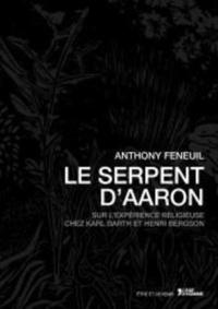 Anthony Feneuil - Le serpent d'Aaron - Sur l'expérience religieuse chez Karl Barth et Henri Bergson.