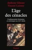 Anthony Glinoer et Vincent Laisney - L'âge des cénacles - Confraternités littéraires et artistiques au XIXe siècle.