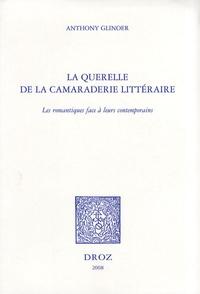 Anthony Glinoer - La querelle de la camaraderie littéraire - Les romantiques face à leurs contemporains.