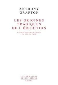 Anthony Grafton - Les origines tragiques de l'érudition - Une histoire de la note en bas de page.