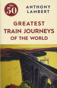 Anthony Lambert - The 50 Greatest Train Journey of the World.