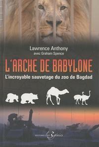 Anthony Lawrence et Graham Spence - L'arche de Babylone - L'incroyable sauvetage du zoo de Bagdad.