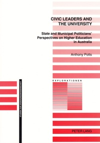 Anthony patrick Potts - Civic Leaders and the University - State and Municipal Politicians' Perspectives on Higher Education in Australia.
