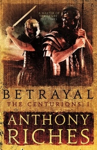 Anthony Riches - Betrayal: The Centurions I.