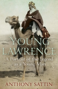 Anthony Sattin - Young Lawrence - A Portrait of the Legend as a Young Man.