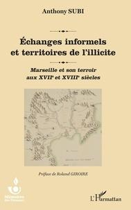 Anthony Subi - Echanges informels et territoires de l'illicite - Marseille et son terroir aux XVIIe et XVIIIe siècles.