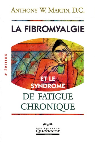 Anthony-W Martin - La fibromyalgie et le syndrome de fatigue chronique.
