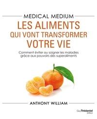 Anthony William - Medical Medium : les aliments qui vont transformer votre vie - Comment éviter ou soigner les maladies grâce aux pouvoirs des superaliments.