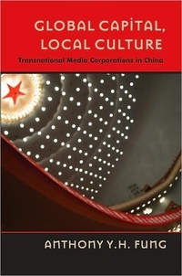 Anthony y.h. Fung - Global Capital, Local Culture - Transnational Media Corporations in China.