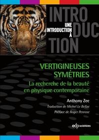 Anthony Zee - Vertigineuses symétries - La recherche de la beauté en physique contemporaine.