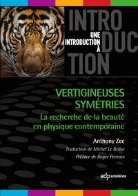 Anthony Zee et Michel Le Bellac - Vertigineuses symétries - La recherche de la beauté en physique contemporaine.