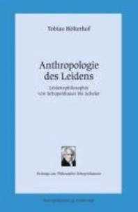 Anthropologie des Leidens - Leidensphilosophie von Schopenhauer bis Scheler.