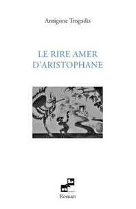 Antigone Trogadis - Le rire amer d'Aristophane.