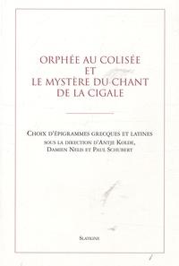 Antje Kolde et Damien Nelis - Orphée au Colisée et le mystère du chant de la cigale - Choix d'épigrammes grecques et latines.