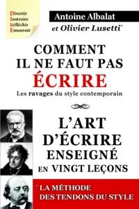 Antoine Albalat et Olivier Lusetti - Comment il ne faut pas écrire - Les ravages du style contemporain ; L'art d'écrire enseigné en vingt leçons ; Les tendons du style - Le concept et l'exemple.
