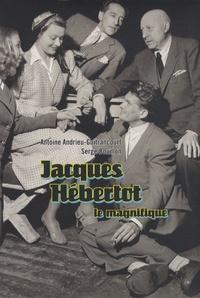 Antoine Andrieu-Guitrancourt et Serge Bouillon - Jacques Hébertot le magnifique (1886-1970) - Une vie au service du théâtre et des beaux-arts en quatre chroniques.