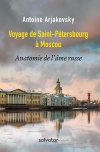 Antoine Arjakovsky - Voyage de Saint-Pétersbourg à Moscou - Anatomie de l'âme russe.