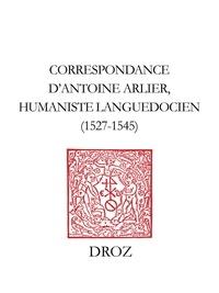 Antoine Arlier - Correspondance d'Antoine Arlier, humaniste languedocien, 1527-1545 - Édition critique du Ms. 200 (761-R. 132) de la Bibliothèque Méjanes d'Aix-en-Provence.