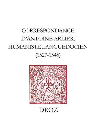 Correspondance d'Antoine Arlier, humaniste languedocien, 1527-1545. Édition critique du Ms. 200 (761-R. 132) de la Bibliothèque Méjanes d'Aix-en-Provence