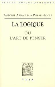 Antoine Arnauld - La logique ou l'art de penser.