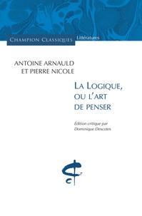 Antoine Arnauld et Pierre Nicole - La logique, ou l'art de penser.