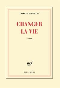 Antoine Audouard - Changer la vie.