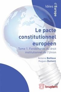 Antoine Bailleux et Hugues Dumont - Le pacte constitutionnel européen - Tome 1, Fondements du droit institutionnel de l'Union.