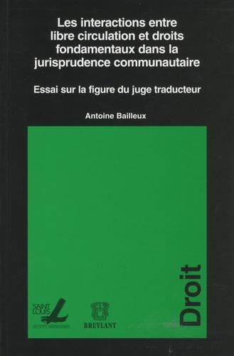 Antoine Bailleux - Les interactions entre libre circulation et droits fondamentaux dans la jurisprudence communautaire - Essai sur la figure du juge traducteur.