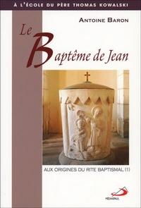 Antoine Baron - Le baptème de Jean - Tome 1, Aux origines du rite baptismal.