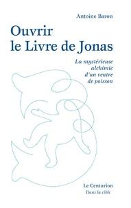 Antoine Baron - Ouvrir le livre de Jonas - La mystérieuse alchimie d´un ventre de poisson.