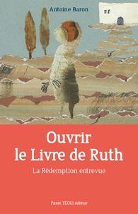 Antoine Baron - Ouvrir le livre de Ruth - La Rédemption entrevue.