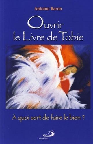 Antoine Baron - Ouvrir le Livre de Tobie - A quoi sert de faire le bien ?.
