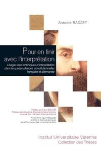 Antoine Basset - Pour en finir avec l'interprétation - Usages des techniques d'interprétation dans les jurisprudences constitutionnelles française et allemande.