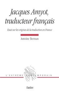 Antoine Berman - Jacques Amyot, traducteur français - Essai sur les origines de la traduction en France.