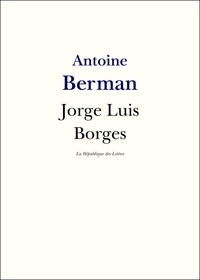 Antoine Berman - Jorge Luis Borges - Vie et Oeuvre de Jorge Luis Borges.