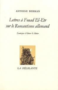 Antoine Berman - Lettres à Fouad El-Etr sur le Romantisme allemand.