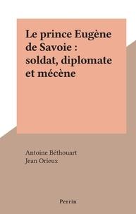 Antoine Béthouart et Jean Orieux - Le prince Eugène de Savoie : soldat, diplomate et mécène.