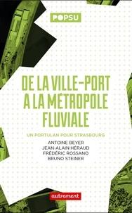Antoine Beyer et Jean-Alain Héraud - De la ville-port à la métropole fluviale - Un portulan pour Strasbourg.