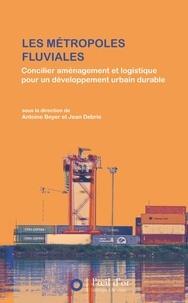 Antoine Beyer et Jean Debrie - Les métropoles fluviales - Concilier aménagement et logistique pour un développement urbain durable.